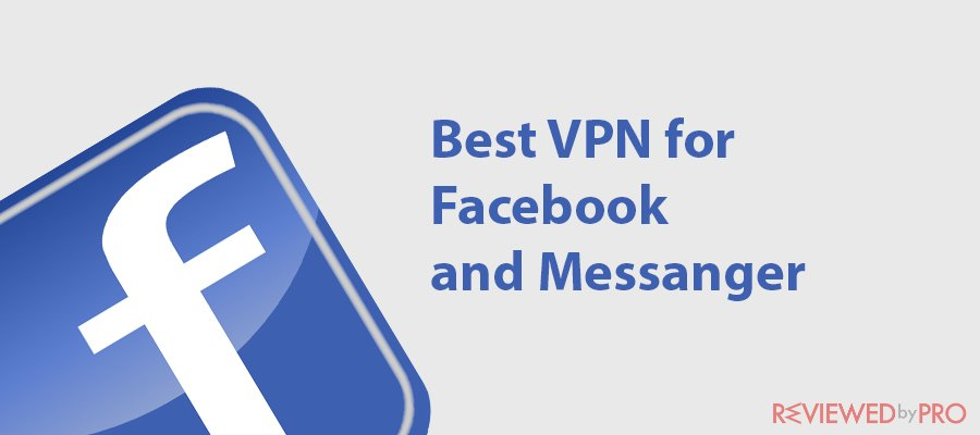 Looking for the best VPN for Facebook and messenger? Don't read this