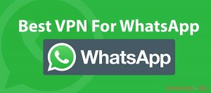 Best VPN For WhatsApp that will make your conversation totally private