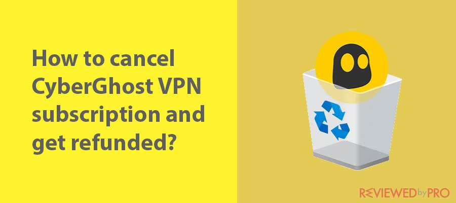 How to cancel your CyberGhost VPN subscription and get refunded?