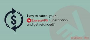 How to cancel your ExpressVPN subscription and get refunded?