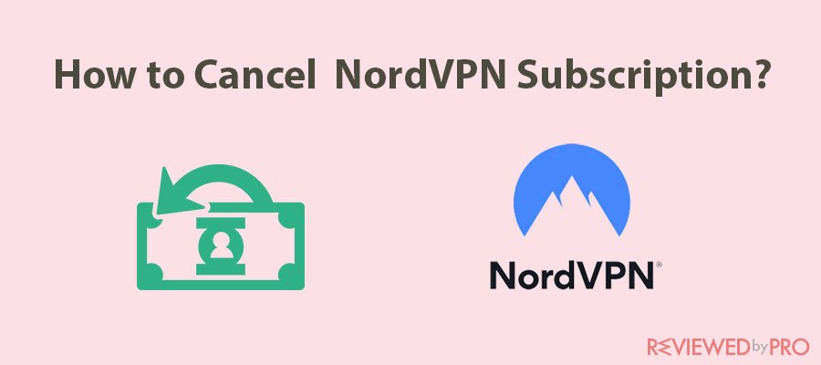 How to Cancel Your NordVPN Subscription and Get Refunded?