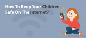 How To Keep Your Children Safe On The Internet?