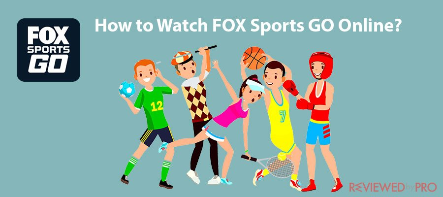 How to Watch FOX Sports GO Online from Anywhere Outside the US