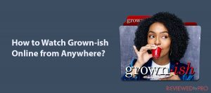 How to Watch Grown-ish Online from Anywhere in 2020?