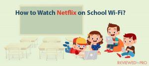 How to Watch Netflix on School Wi-Fi?