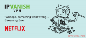 IPVanish does not work with Netflix? Here is what to do