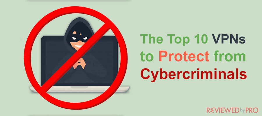 The Top 10 VPNs to Protect from Cybercriminals